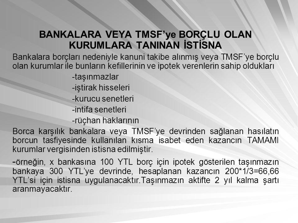 BANKALARA VEYA TMSF'ye BORÇLU OLAN KURUMLARA TANINAN İSTİSNA Bankalara borçları nedeniyle kanuni takibe alınmış veya TMSF'ye borçlu olan kurumlar ile bunların kefillerinin ve ipotek verenlerin sahip oldukları -taşınmazlar -iştirak hisseleri -kurucu senetleri -intifa senetleri -rüçhan haklarının Borca karşılık bankalara veya TMSF'ye devrinden sağlanan hasılatın borcun tasfiyesinde kullanılan kısma isabet eden kazancın TAMAMI kurumlar vergisinden istisna edilmiştir.