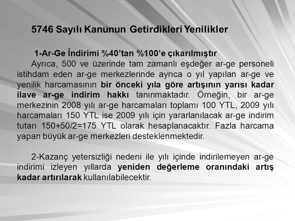 5746 Sayılı Kanunun Getirdikleri Yenilikler 1-Ar-Ge İndirimi %40'tan %100'e çıkarılmıştır Ayrıca, 500 ve üzerinde tam zamanlı eşdeğer ar-ge personeli istihdam eden ar-ge merkezlerinde ayrıca o yıl yapılan ar-ge ve yenilik harcamasının bir önceki yıla göre artışının yarısı kadar ilave ar-ge indirim hakkı tanınmaktadır.