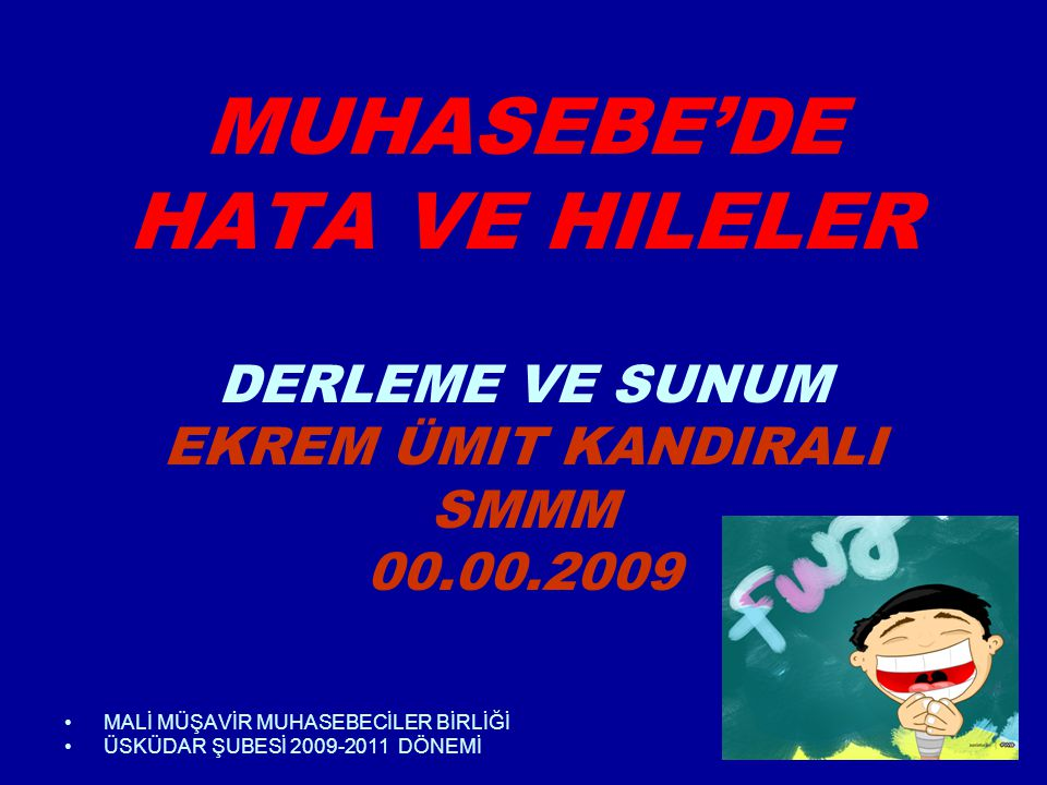 1 MUHASEBE'DE HATA VE HILELER DERLEME VE SUNUM EKREM ÜMIT KANDIRALI SMMM 00.00.2009 •MALİ MÜŞAVİR MUHASEBECİLER BİRLİĞİ •ÜSKÜDAR ŞUBESİ 2009-2011 DÖNEMİ