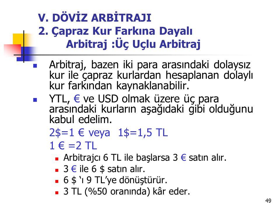 49 V. DÖVİZ ARBİTRAJI 2. Çapraz Kur Farkına Dayalı Arbitraj :Üç Uçlu Arbitraj  Arbitraj, bazen iki para arasındaki dolaysız kur ile çapraz kurlardan