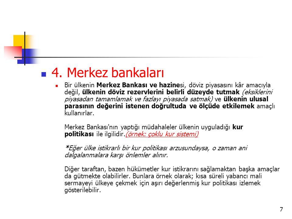  4. Merkez bankaları  Bir ülkenin Merkez Bankası ve hazinesi, döviz piyasasını kâr amacıyla değil, ülkenin döviz rezervlerini belirli düzeyde tutmak
