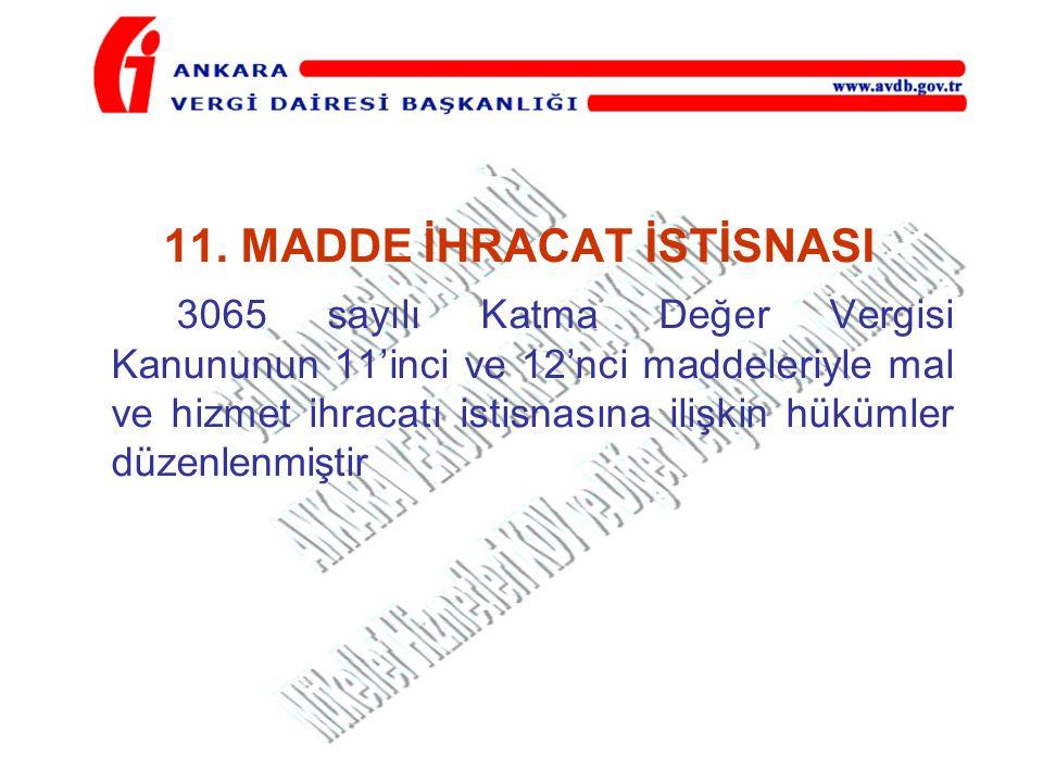 11. MADDE İHRACAT İSTİSNASI 3065 sayılı Katma Değer Vergisi Kanununun 11'inci ve 12'nci maddeleriyle mal ve hizmet ihracatı istisnasına ilişkin hüküml