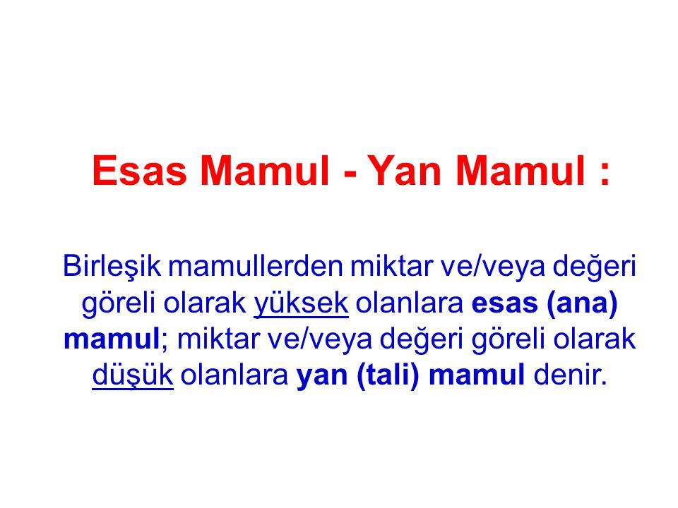 Esas Mamul - Yan Mamul : Birleşik mamullerden miktar ve/veya değeri göreli olarak yüksek olanlara esas (ana) mamul; miktar ve/veya değeri göreli olara
