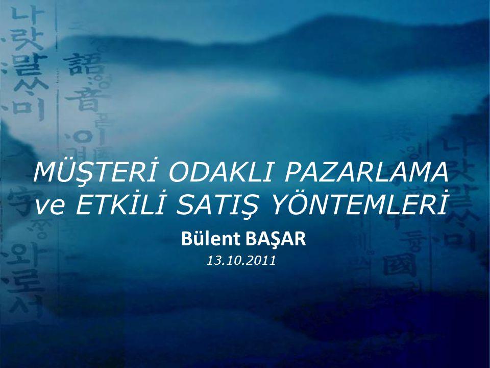MÜŞTERİ ODAKLI PAZARLAMA ve ETKİLİ SATIŞ YÖNTEMLERİ 13.10.2011 Bülent BAŞAR