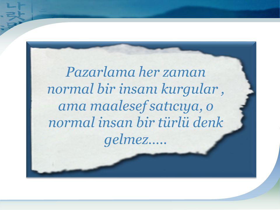 Pazarlama her zaman normal bir insanı kurgular, ama maalesef satıcıya, o normal insan bir türlü denk gelmez…..