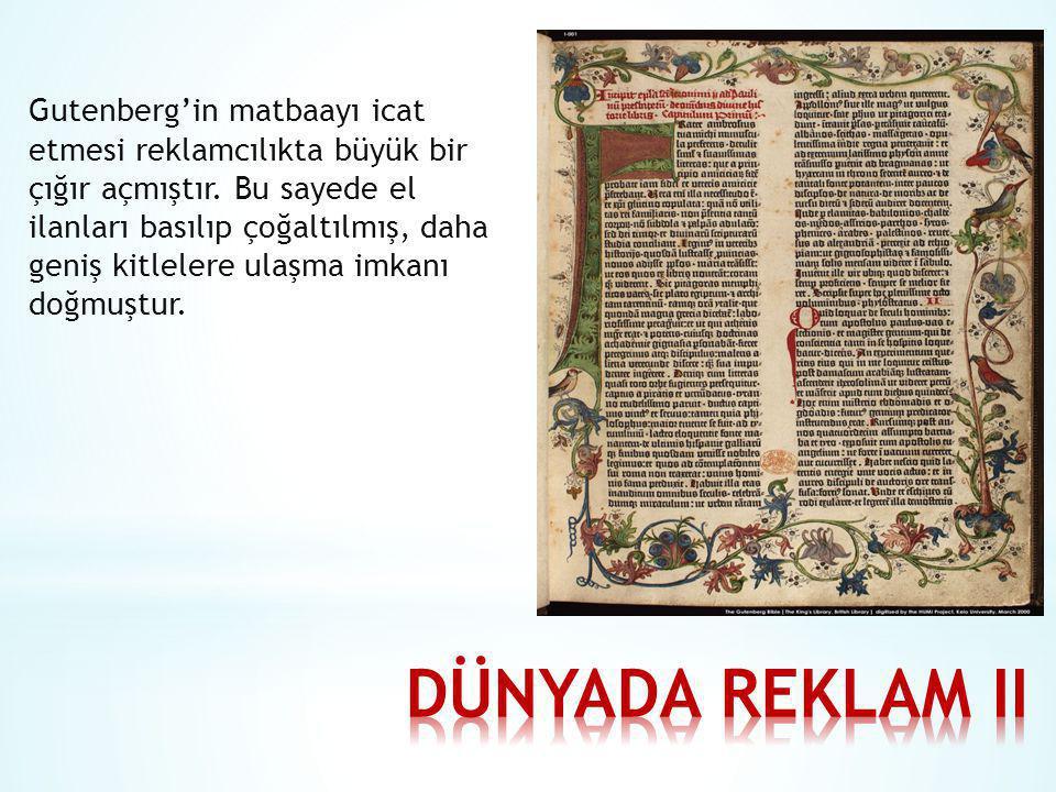 Gutenberg'in matbaayı icat etmesi reklamcılıkta büyük bir çığır açmıştır. Bu sayede el ilanları basılıp çoğaltılmış, daha geniş kitlelere ulaşma imkan
