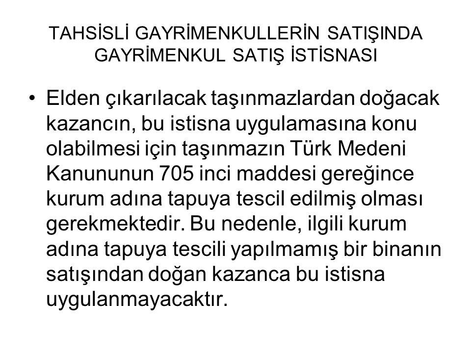 TAHSİSLİ GAYRİMENKULLERİN SATIŞINDA GAYRİMENKUL SATIŞ İSTİSNASI •Elden çıkarılacak taşınmazlardan doğacak kazancın, bu istisna uygulamasına konu olabilmesi için taşınmazın Türk Medeni Kanununun 705 inci maddesi gereğince kurum adına tapuya tescil edilmiş olması gerekmektedir.