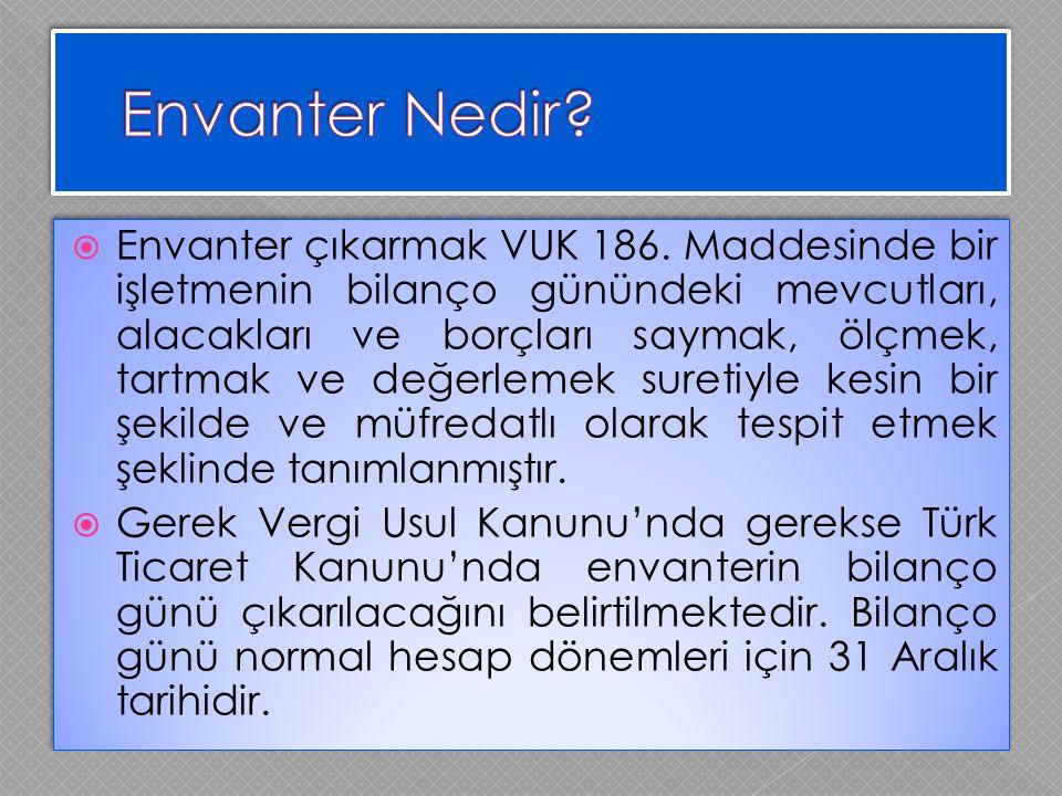  Envanter çıkarmak VUK 186. Maddesinde bir işletmenin bilanço günündeki mevcutları, alacakları ve borçları saymak, ölçmek, tartmak ve değerlemek sure