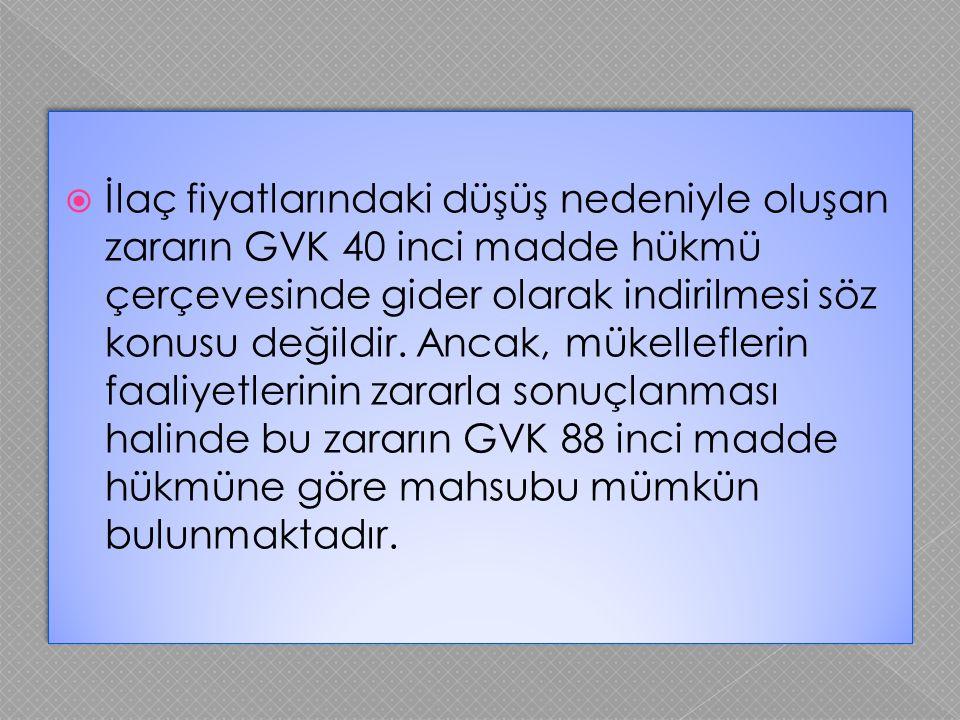  İlaç fiyatlarındaki düşüş nedeniyle oluşan zararın GVK 40 inci madde hükmü çerçevesinde gider olarak indirilmesi söz konusu değildir. Ancak, mükelle