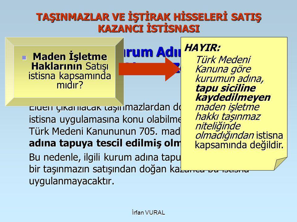 İrfan VURAL TAŞINMAZLAR VE İŞTİRAK HİSSELERİ SATIŞ KAZANCI İSTİSNASI Taşınmazın Kurum Adına Tapuya Tescil Edilmiş Olması Zorunluluğu Elden çıkarılacak taşınmazlardan doğacak kazancın, bu istisna uygulamasına konu olabilmesi için taşınmazın Türk Medeni Kanununun 705.