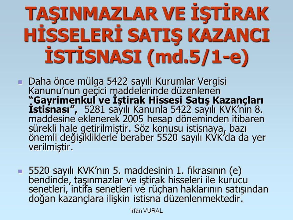 İrfan VURAL TAŞINMAZLAR VE İŞTİRAK HİSSELERİ SATIŞ KAZANCI İSTİSNASI (md.5/1-e)  Daha önce mülga 5422 sayılı Kurumlar Vergisi Kanunu'nun geçici maddelerinde düzenlenen Gayrimenkul ve İştirak Hissesi Satış Kazançları İstisnası , 5281 sayılı Kanunla 5422 sayılı KVK'nın 8.