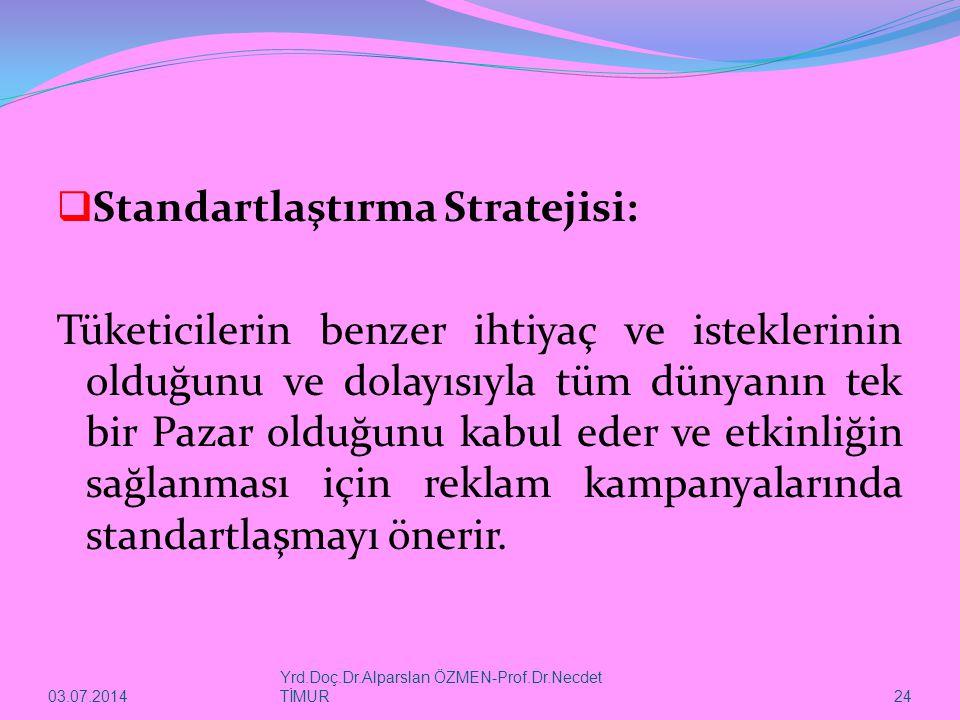 03.07.2014 Yrd.Doç.Dr.Alparslan ÖZMEN-Prof.Dr.Necdet TİMUR 24  Standartlaştırma Stratejisi: Tüketicilerin benzer ihtiyaç ve isteklerinin olduğunu ve