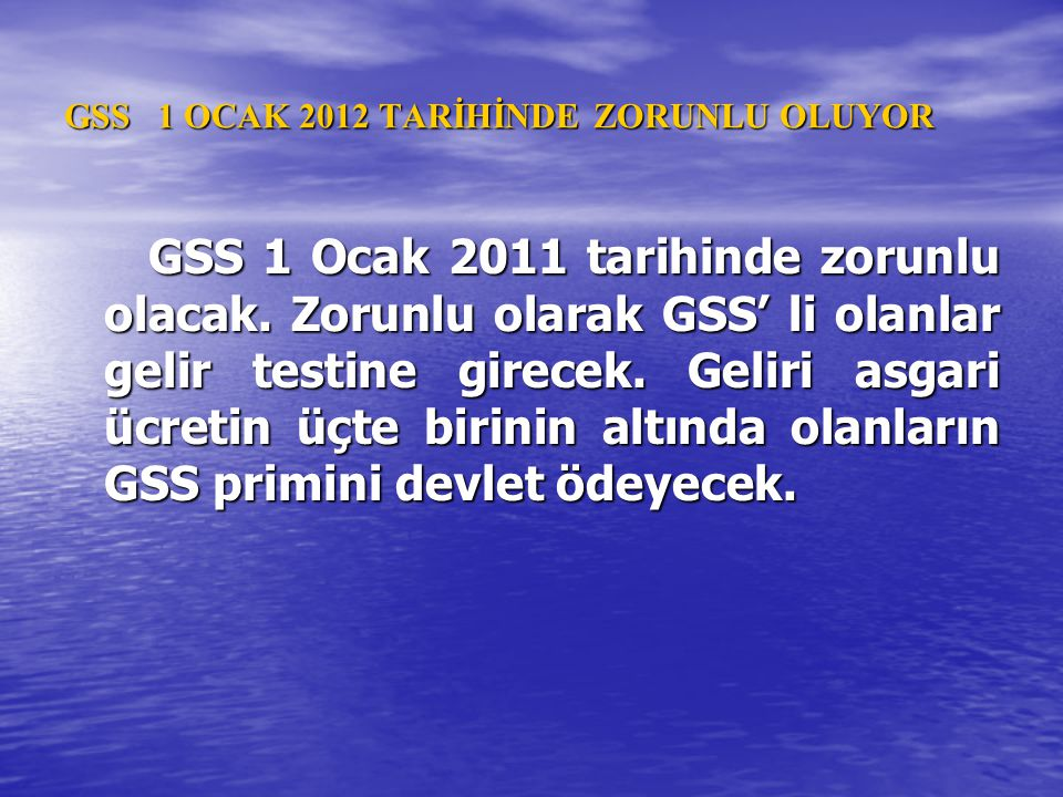 GSS 1 OCAK 2012 TARİHİNDE ZORUNLU OLUYOR GSS 1 Ocak 2011 tarihinde zorunlu olacak. Zorunlu olarak GSS' li olanlar gelir testine girecek. Geliri asgari