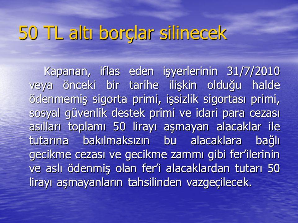 50 TL altı borçlar silinecek Kapanan, iflas eden işyerlerinin 31/7/2010 veya önceki bir tarihe ilişkin olduğu halde ödenmemiş sigorta primi, işsizlik