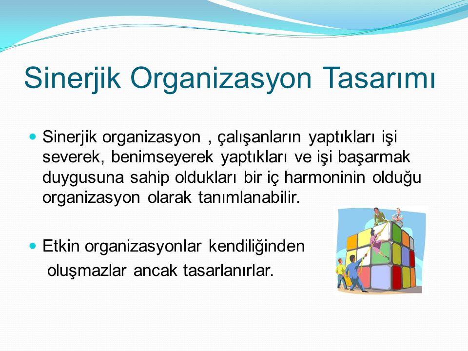 Sinerjik Organizasyon Tasarımı  Sinerjik organizasyon, çalışanların yaptıkları işi severek, benimseyerek yaptıkları ve işi başarmak duygusuna sahip o