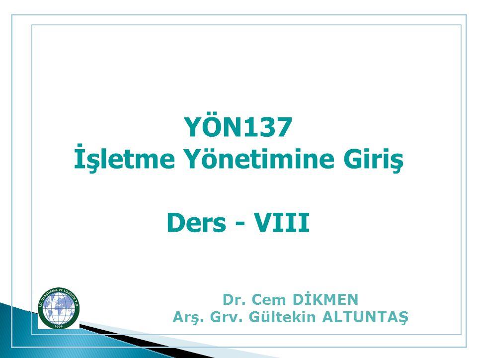 YÖN137 İşletme Yönetimine Giriş Ders - VIII Dr. Cem DİKMEN Arş. Grv. Gültekin ALTUNTAŞ