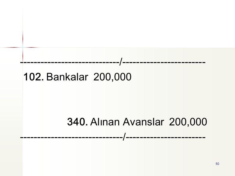 50 -----------------------------/------------------------ 102. Bankalar 200,000 340. Alınan Avanslar 200,000 ------------------------------/----------
