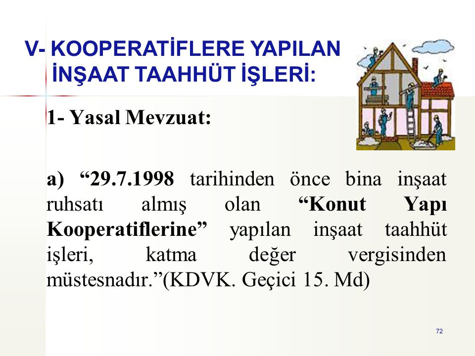 """72 1- Yasal Mevzuat: a) """"29.7.1998 tarihinden önce bina inşaat ruhsatı almış olan """"Konut Yapı Kooperatiflerine"""" yapılan inşaat taahhüt işleri, katma d"""