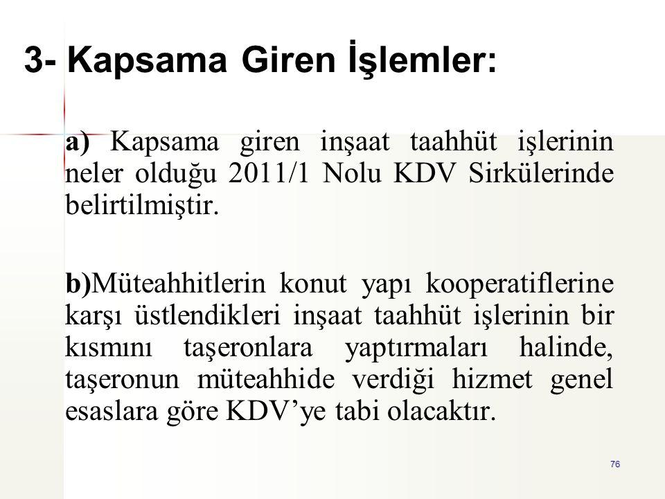 76 3- Kapsama Giren İşlemler: a) Kapsama giren inşaat taahhüt işlerinin neler olduğu 2011/1 Nolu KDV Sirkülerinde belirtilmiştir. b)Müteahhitlerin kon