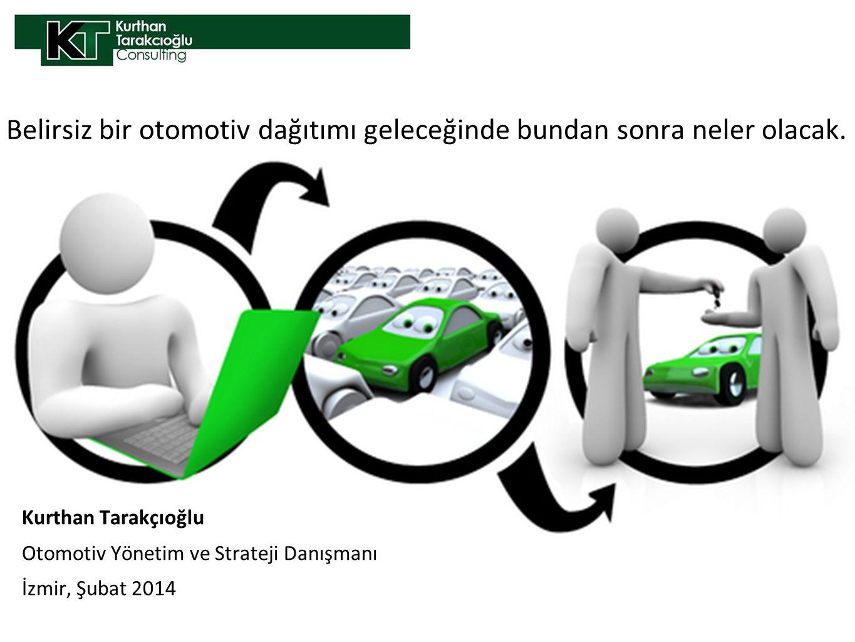 Kurthan Tarakçıoğlu Otomotiv Yönetim ve Strateji Danışmanı İzmir, Şubat 2014 Belirsiz bir otomotiv dağıtımı geleceğinde bundan sonra neler olacak.