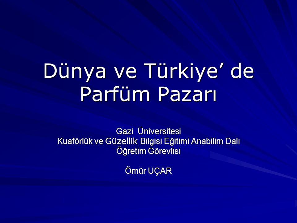 Dünya ve Türkiye' de Parfüm Pazarı Gazi Üniversitesi Kuaförlük ve Güzellik Bilgisi Eğitimi Anabilim Dalı Öğretim Görevlisi Ömür UÇAR