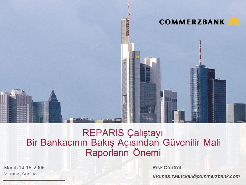 REPARIS Çalıştayı Bir Bankacının Bakış Açısından Güvenilir Mali Raporların Önemi Risk Control thomas.zaencker@commerzbank.com March 14-15, 2006 Vienna, Austria