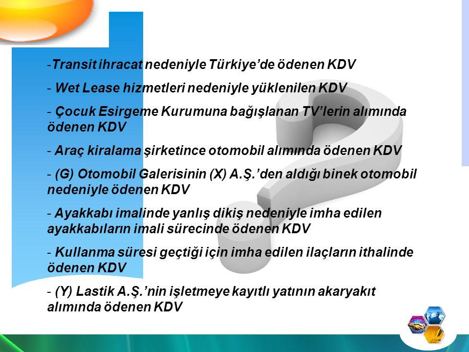 -Transit ihracat nedeniyle Türkiye'de ödenen KDV - Wet Lease hizmetleri nedeniyle yüklenilen KDV - Çocuk Esirgeme Kurumuna bağışlanan TV'lerin alımında ödenen KDV - Araç kiralama şirketince otomobil alımında ödenen KDV - (G) Otomobil Galerisinin (X) A.Ş.'den aldığı binek otomobil nedeniyle ödenen KDV - Ayakkabı imalinde yanlış dikiş nedeniyle imha edilen ayakkabıların imali sürecinde ödenen KDV - Kullanma süresi geçtiği için imha edilen ilaçların ithalinde ödenen KDV - (Y) Lastik A.Ş.'nin işletmeye kayıtlı yatının akaryakıt alımında ödenen KDV