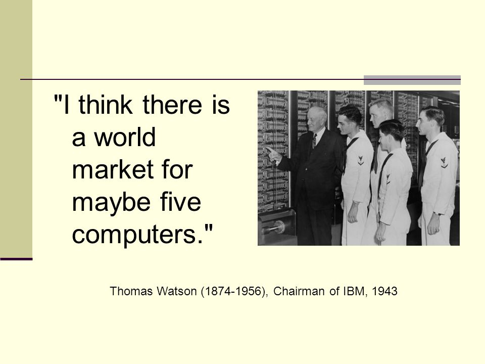 I think there is a world market for maybe five computers. Thomas Watson (1874-1956), Chairman of IBM, 1943