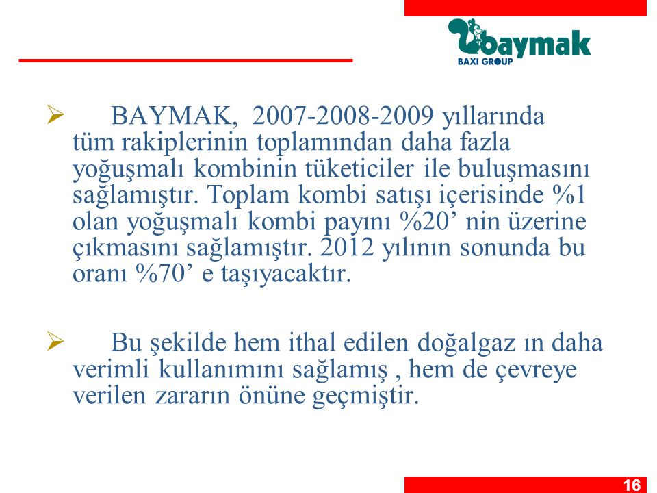 16   BAYMAK, 2007-2008-2009 yıllarında tüm rakiplerinin toplamından daha fazla yoğuşmalı kombinin tüketiciler ile buluşmasını sağlamıştır. Toplam ko