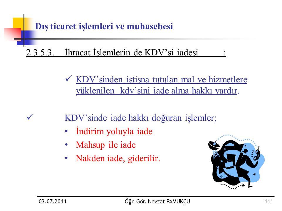 03.07.2014Öğr. Gör. Nevzat PAMUKÇU111 2.3.5.3.İhracat İşlemlerin de KDV'si iadesi:  KDV'sinden istisna tutulan mal ve hizmetlere yüklenilen kdv'sini