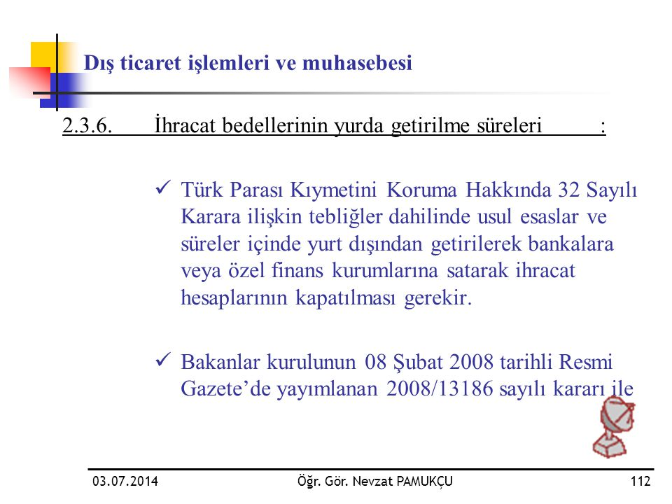 03.07.2014Öğr. Gör. Nevzat PAMUKÇU112 2.3.6.İhracat bedellerinin yurda getirilme süreleri:  Türk Parası Kıymetini Koruma Hakkında 32 Sayılı Karara il