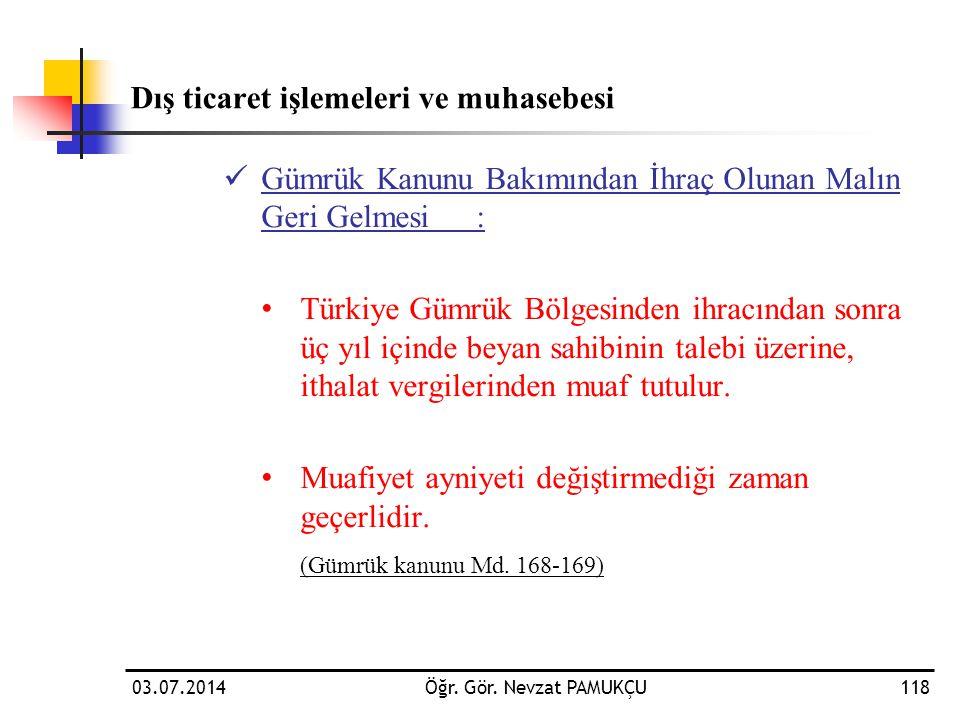 03.07.2014Öğr. Gör. Nevzat PAMUKÇU118 Dış ticaret işlemeleri ve muhasebesi  Gümrük Kanunu Bakımından İhraç Olunan Malın Geri Gelmesi: • Türkiye Gümrü