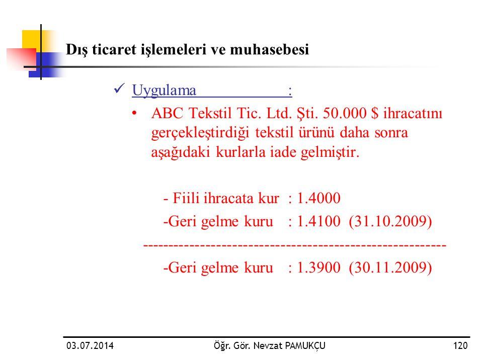 03.07.2014Öğr. Gör. Nevzat PAMUKÇU120 Dış ticaret işlemeleri ve muhasebesi  Uygulama: • ABC Tekstil Tic. Ltd. Şti. 50.000 $ ihracatını gerçekleştirdi
