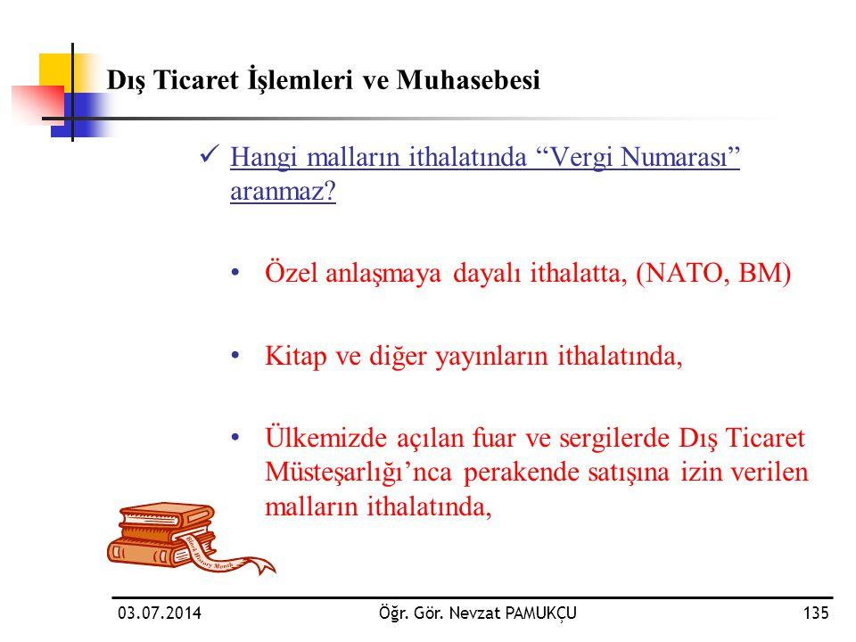 """03.07.2014Öğr. Gör. Nevzat PAMUKÇU135  Hangi malların ithalatında """"Vergi Numarası"""" aranmaz? • Özel anlaşmaya dayalı ithalatta, (NATO, BM) • Kitap ve"""
