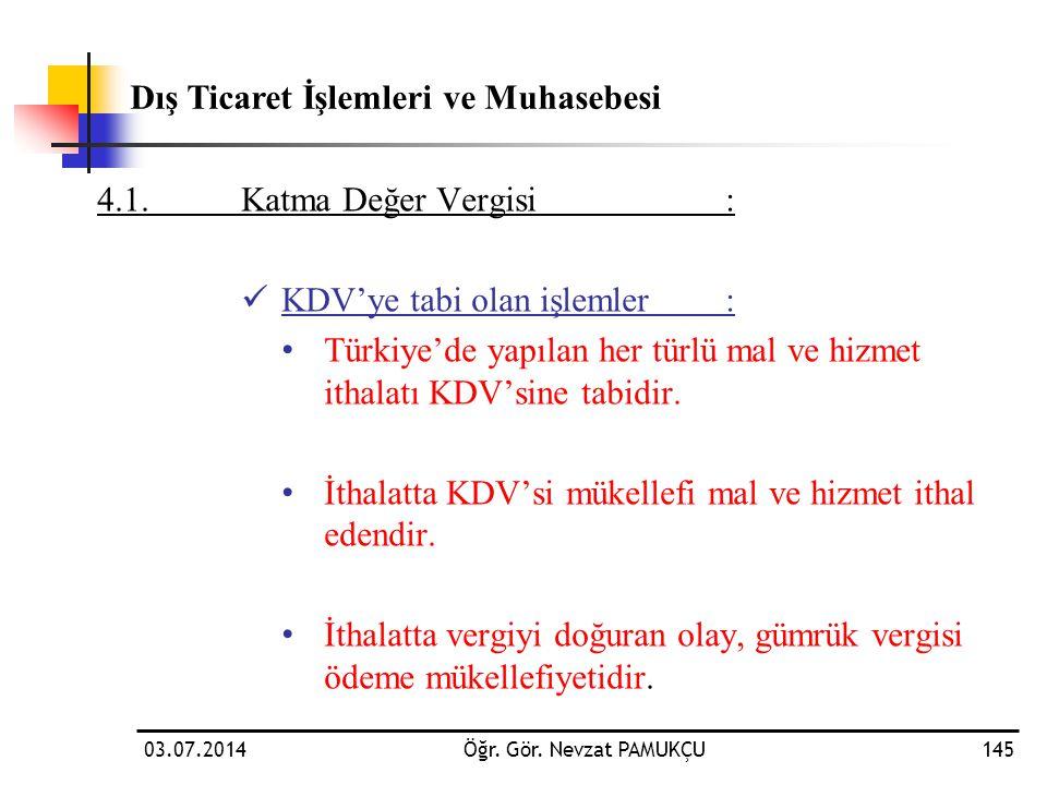 03.07.2014Öğr. Gör. Nevzat PAMUKÇU145 4.1.Katma Değer Vergisi:  KDV'ye tabi olan işlemler: • Türkiye'de yapılan her türlü mal ve hizmet ithalatı KDV'