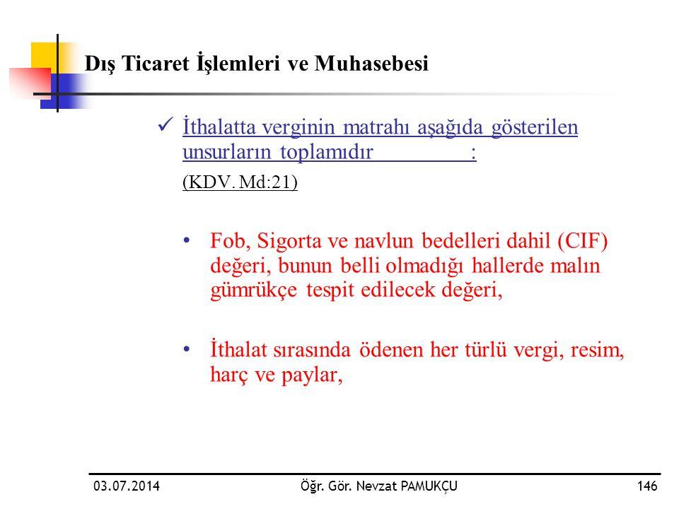 03.07.2014Öğr. Gör. Nevzat PAMUKÇU146  İthalatta verginin matrahı aşağıda gösterilen unsurların toplamıdır: (KDV. Md:21) • Fob, Sigorta ve navlun bed