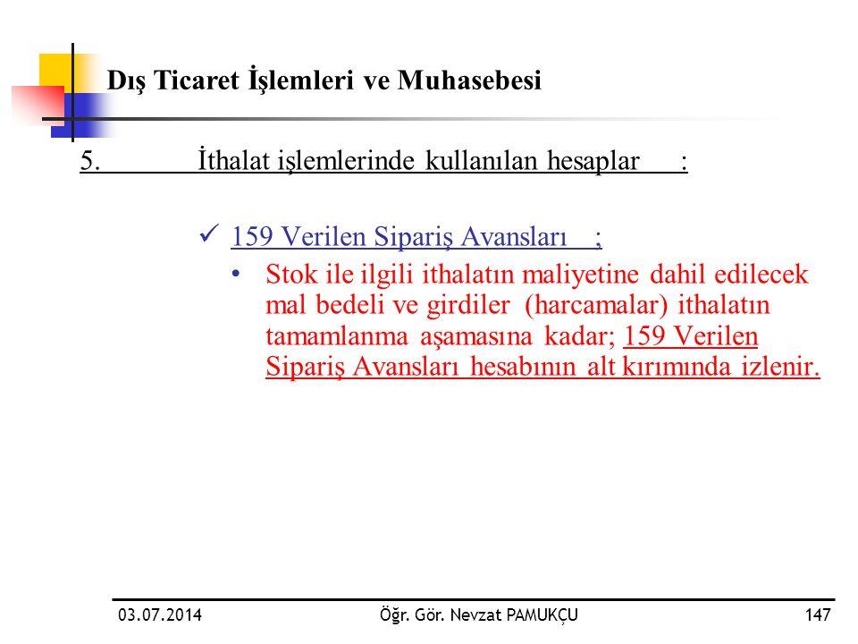 03.07.2014Öğr. Gör. Nevzat PAMUKÇU147 5.İthalat işlemlerinde kullanılan hesaplar:  159 Verilen Sipariş Avansları; • Stok ile ilgili ithalatın maliyet