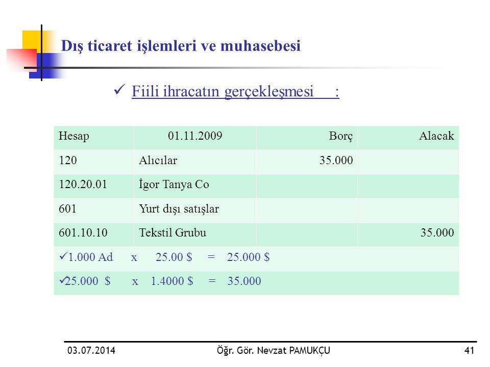 03.07.2014Öğr. Gör. Nevzat PAMUKÇU41  Fiili ihracatın gerçekleşmesi: Dış ticaret işlemleri ve muhasebesi Hesap01.11.2009BorçAlacak 120Alıcılar35.000