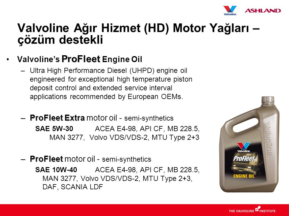 Valvoline Ağır Hizmet (HD) Motor Yağları – çözüm destekli ProFleet •Valvoline's ProFleet Engine Oil –Ultra High Performance Diesel (UHPD) engine oil e