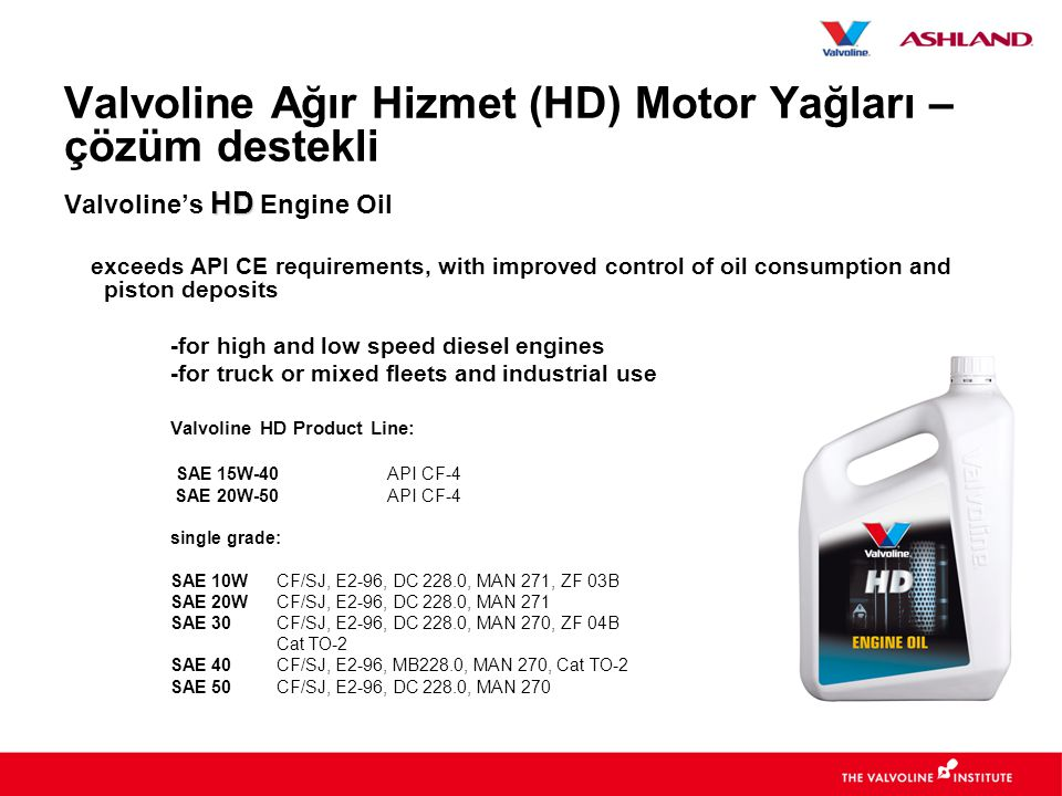HD Valvoline's HD Engine Oil exceeds API CE requirements, with improved control of oil consumption and piston deposits -for high and low speed diesel engines -for truck or mixed fleets and industrial use Valvoline HD Product Line: SAE 15W-40 API CF-4 SAE 20W-50 API CF-4 single grade: SAE 10WCF/SJ, E2-96, DC 228.0, MAN 271, ZF 03B SAE 20WCF/SJ, E2-96, DC 228.0, MAN 271 SAE 30CF/SJ, E2-96, DC 228.0, MAN 270, ZF 04B Cat TO-2 SAE 40CF/SJ, E2-96, MB228.0, MAN 270, Cat TO-2 SAE 50CF/SJ, E2-96, DC 228.0, MAN 270