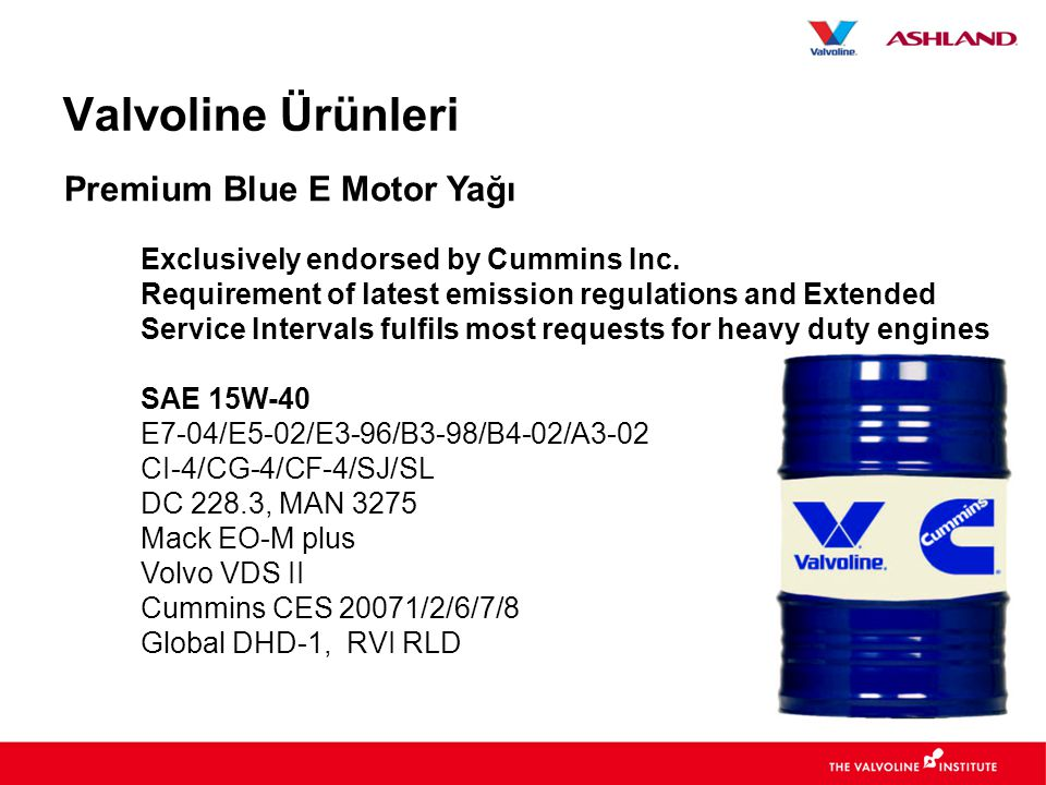 Valvoline Ürünleri Exclusively endorsed by Cummins Inc. Requirement of latest emission regulations and Extended Service Intervals fulfils most request