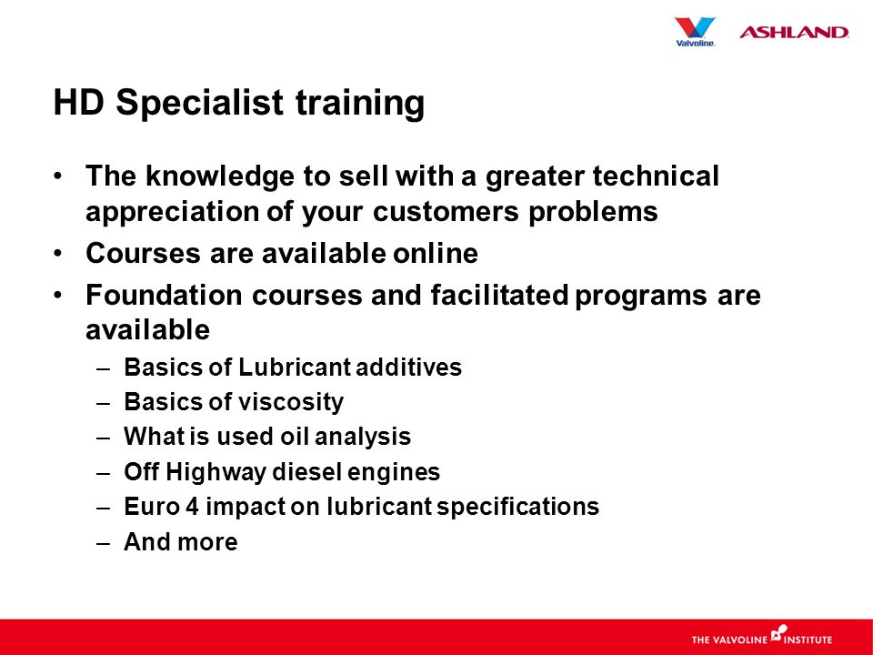 HD Specialist training •The knowledge to sell with a greater technical appreciation of your customers problems •Courses are available online •Foundation courses and facilitated programs are available –Basics of Lubricant additives –Basics of viscosity –What is used oil analysis –Off Highway diesel engines –Euro 4 impact on lubricant specifications –And more