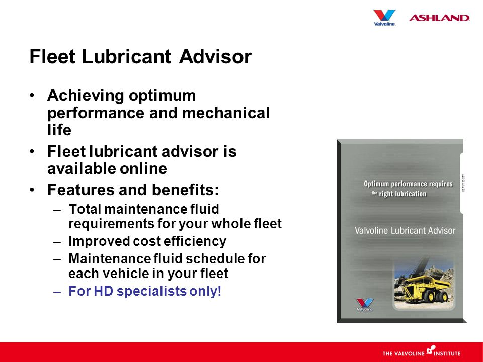 Fleet Lubricant Advisor •Achieving optimum performance and mechanical life •Fleet lubricant advisor is available online •Features and benefits: –Total maintenance fluid requirements for your whole fleet –Improved cost efficiency –Maintenance fluid schedule for each vehicle in your fleet –For HD specialists only!