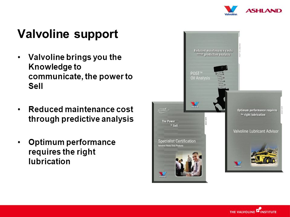Valvoline support •Valvoline brings you the Knowledge to communicate, the power to Sell •Reduced maintenance cost through predictive analysis •Optimum performance requires the right lubrication