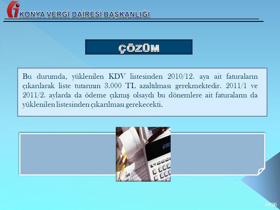 Bu durumda, yüklenilen KDV listesinden 2010/12. aya ait faturaların çıkarılarak liste tutarının 3.000 TL azaltılması gerekmektedir. 2011/1 ve 2011/2.