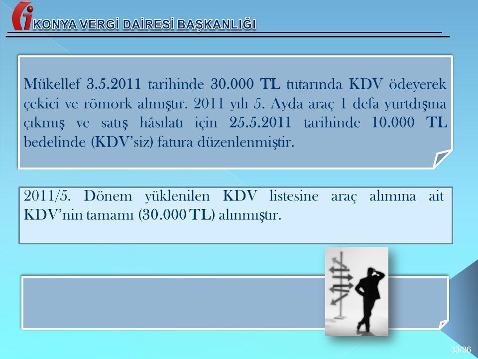 Mükellef 3.5.2011 tarihinde 30.000 TL tutarında KDV ödeyerek çekici ve römork almı ş tır. 2011 yılı 5. Ayda araç 1 defa yurtdı ş ına çıkmı ş ve satı ş