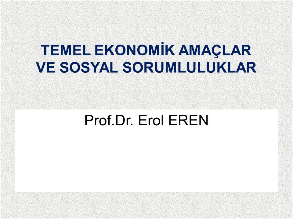 TEMEL EKONOMİK AMAÇLAR VE SOSYAL SORUMLULUKLAR Prof.Dr. Erol EREN