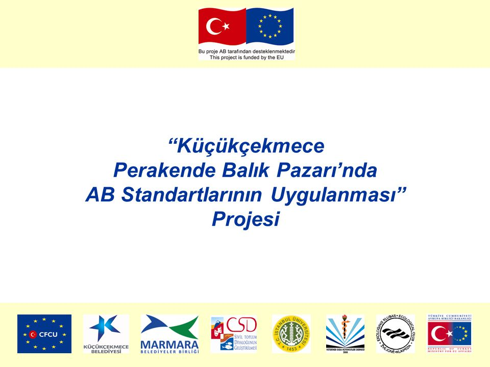 Küçükçekmece Perakende Balık Pazarı'nda AB Standartlarının Uygulanması Projesi Proje Kurgusu Eğitim Bilinçlendirme Çalışmaları Eğitim Seminerleri Kitapçık ve Broşürler Gözlem Gezisi (Litvanya) Tanıtım ve Yaygınlaştırma Balık Pazarı Esnafı Zabıta ve Sağlık Personeli Tüketici Halk Diğer Belediyeler