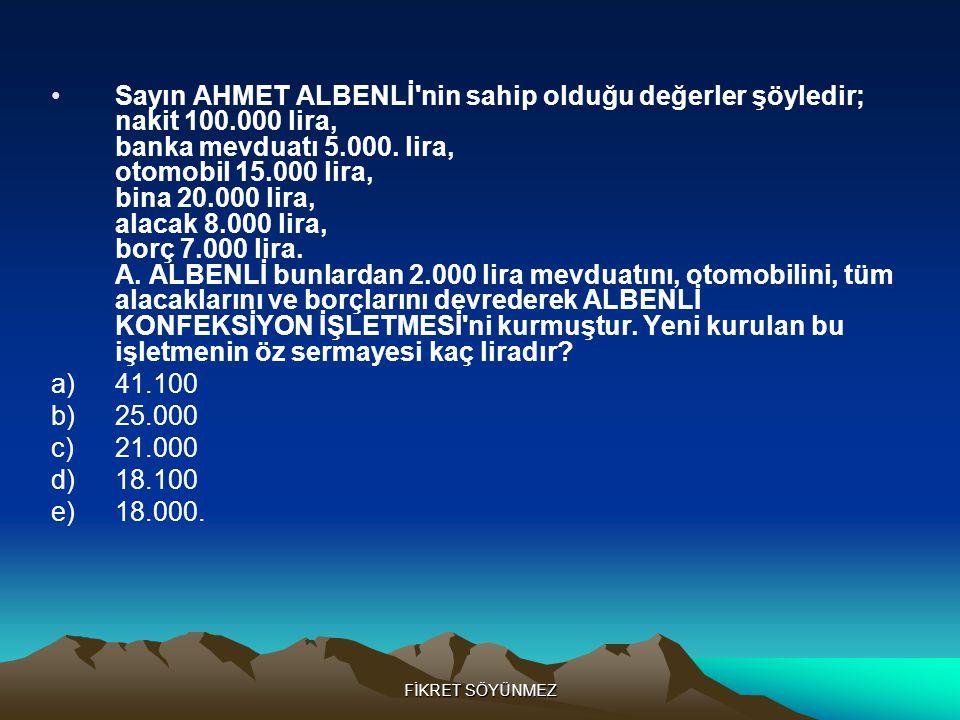 FİKRET SÖYÜNMEZ •Sayın AHMET ALBENLİ nin sahip olduğu değerler şöyledir; nakit 100.000 lira, banka mevduatı 5.000.