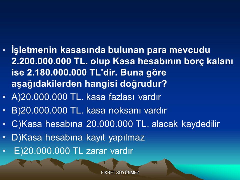 FİKRET SÖYÜNMEZ •İşletmenin kasasında bulunan para mevcudu 2.200.000.000 TL.